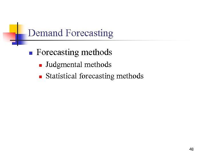 Demand Forecasting n Forecasting methods n n Judgmental methods Statistical forecasting methods 48