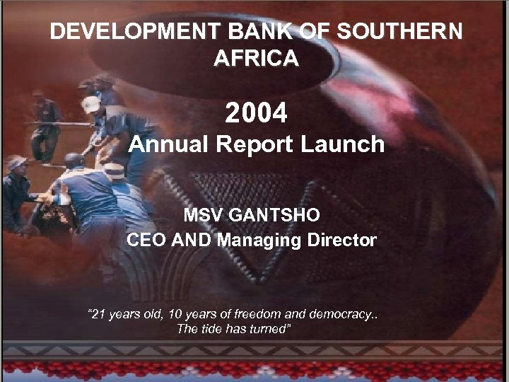 1 DEVELOPMENT BANK OF SOUTHERN AFRICA 2004 Annual Report Launch MSV GANTSHO CEO AND
