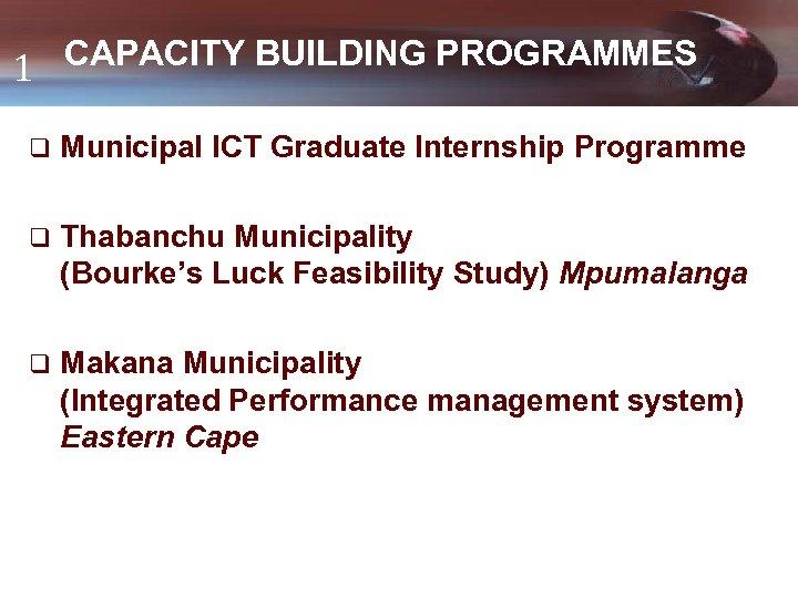 CAPACITY BUILDING PROGRAMMES 1 q Municipal ICT Graduate Internship Programme q Thabanchu Municipality (Bourke's