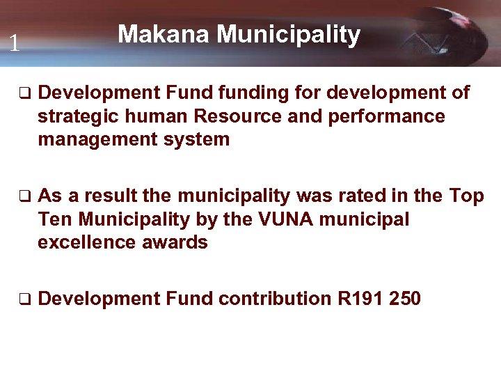 1 Makana Municipality q Development Fund funding for development of strategic human Resource and