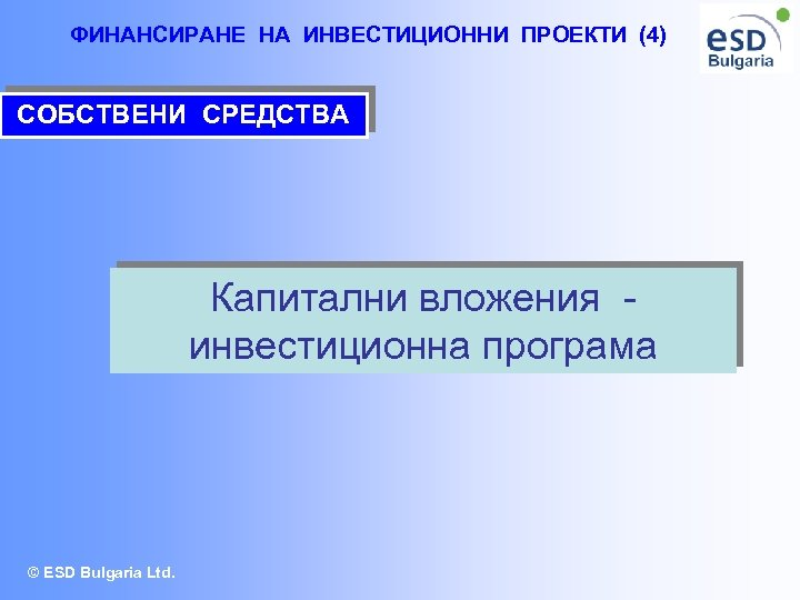 ФИНАНСИРАНЕ НА ИНВЕСТИЦИОННИ ПРОЕКТИ (4) СОБСТВЕНИ СРЕДСТВА Капитални вложения инвестиционна програма © ESD Bulgaria