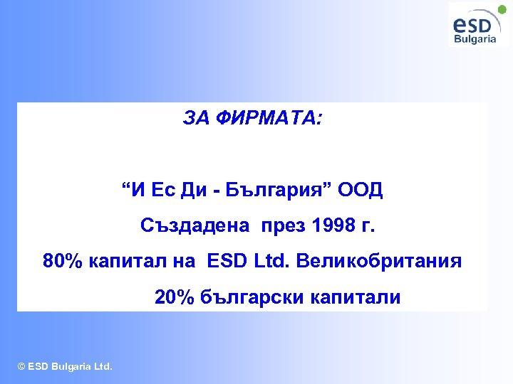 """ЗА ФИРМАТА: """"И Ес Ди - България"""" ООД Създадена през 1998 г. 80% капитал"""