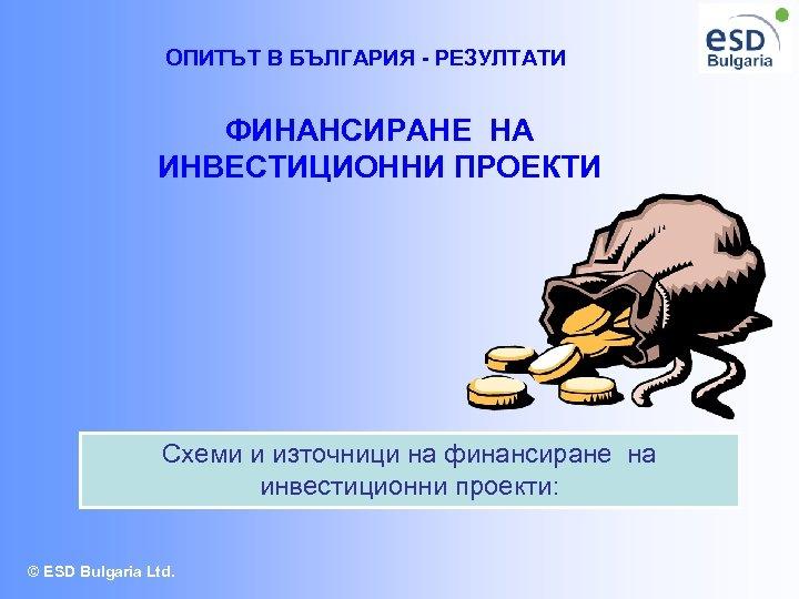 ОПИТЪТ В БЪЛГАРИЯ - РЕЗУЛТАТИ ФИНАНСИРАНЕ НА ИНВЕСТИЦИОННИ ПРОЕКТИ Схеми и източници на финансиране