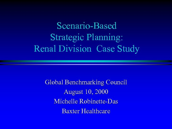 Scenario-Based Strategic Planning: Renal Division Case Study Global Benchmarking Council August 10, 2000 Michelle