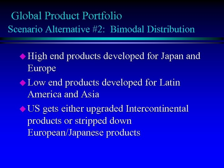 Global Product Portfolio Scenario Alternative #2: Bimodal Distribution u High end products developed for