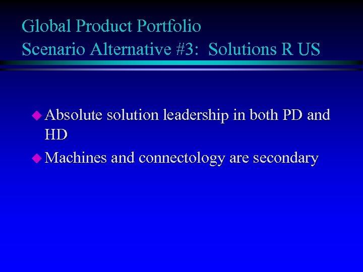 Global Product Portfolio Scenario Alternative #3: Solutions R US u Absolute solution leadership in