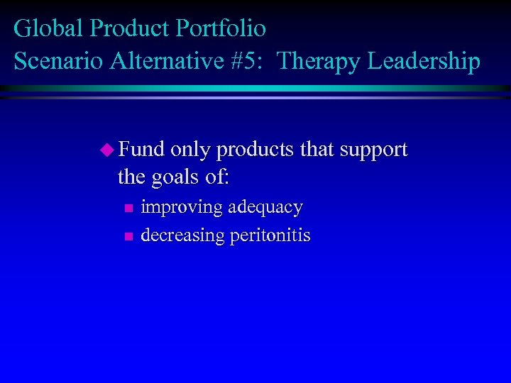 Global Product Portfolio Scenario Alternative #5: Therapy Leadership u Fund only products that support