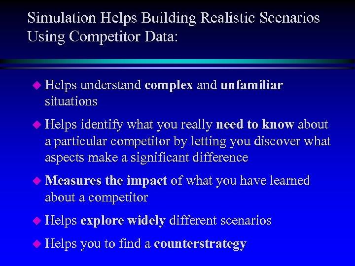 Simulation Helps Building Realistic Scenarios Using Competitor Data: u Helps understand complex and unfamiliar