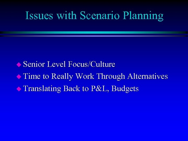 Issues with Scenario Planning u Senior Level Focus/Culture u Time to Really Work Through