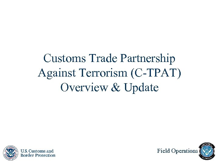Customs Trade Partnership Against Terrorism (C-TPAT) Overview & Update Field Operations