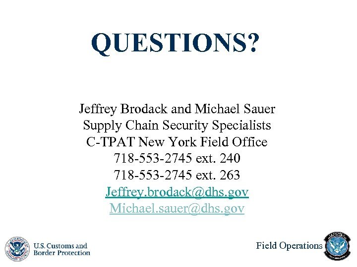 QUESTIONS? Jeffrey Brodack and Michael Sauer Supply Chain Security Specialists C-TPAT New York Field