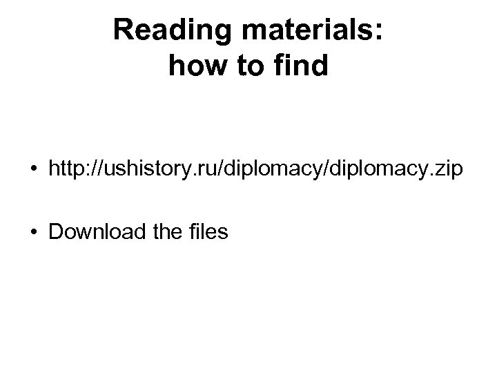Reading materials: how to find • http: //ushistory. ru/diplomacy. zip • Download the files