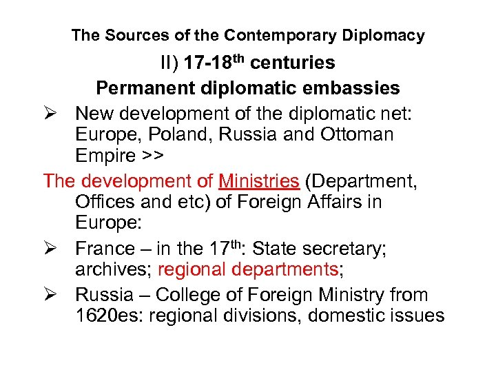 The Sources of the Contemporary Diplomacy II) 17 -18 th centuries Permanent diplomatic embassies