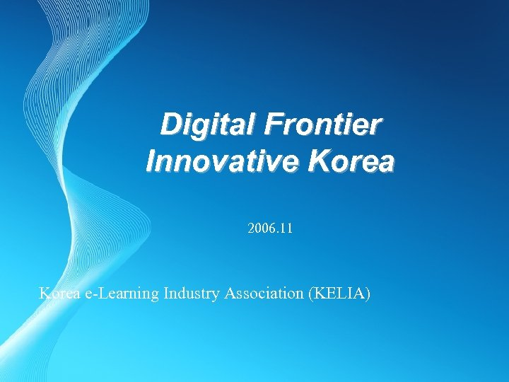 Digital Frontier Innovative Korea 2006. 11 Korea e-Learning Industry Association (KELIA)