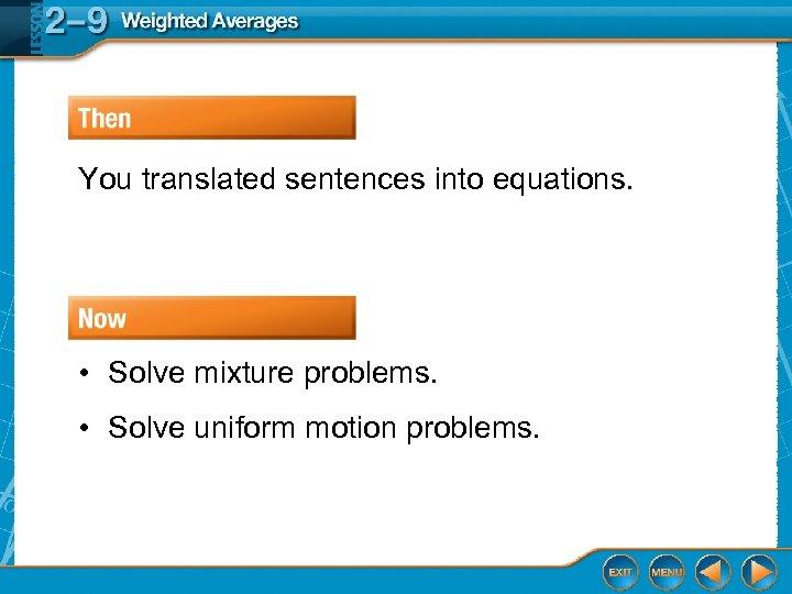 You translated sentences into equations. • Solve mixture problems. • Solve uniform motion problems.
