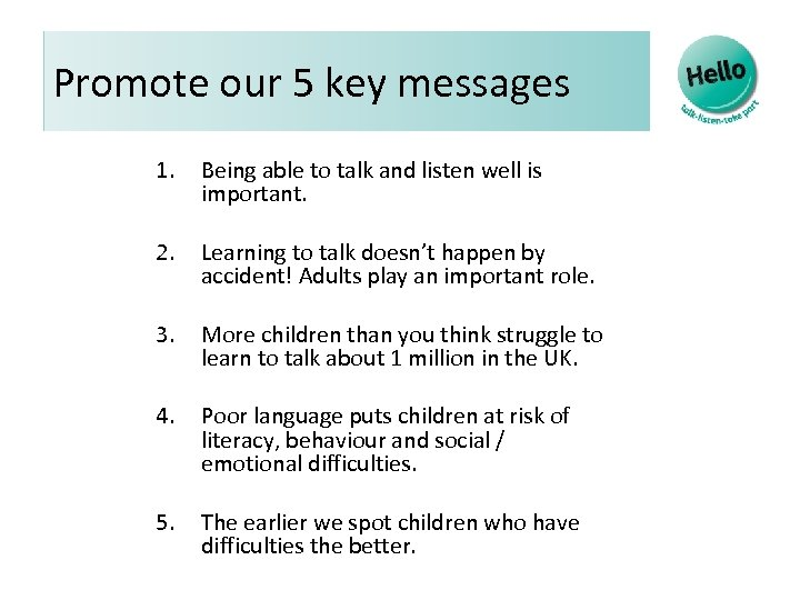 Promote our 5 key messages 1. Being able to talk and listen well is