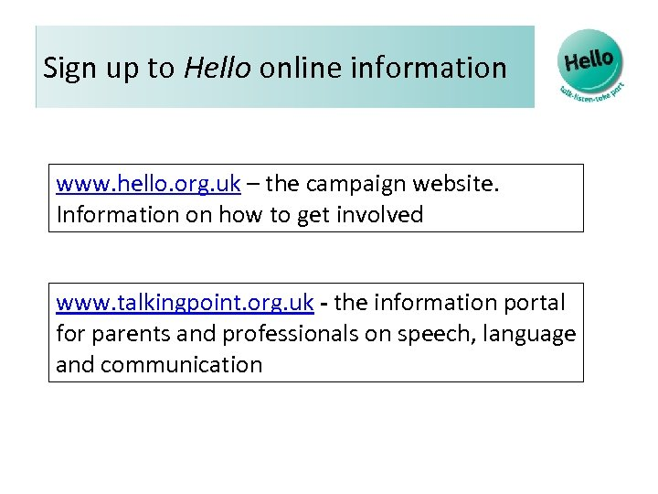 Sign up to Hello online information www. hello. org. uk – the campaign website.