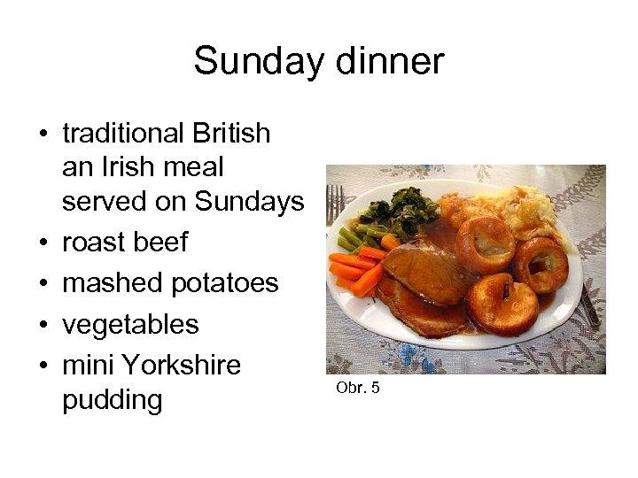 Sunday dinner • traditional British an Irish meal served on Sundays • roast beef