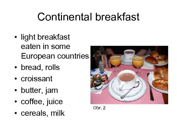 Continental breakfast • light breakfast eaten in some European countries • bread, rolls •