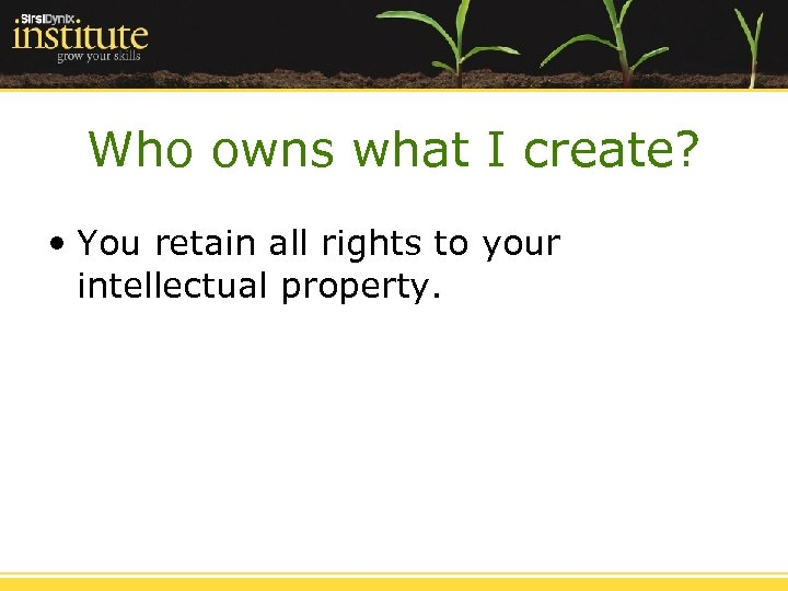 Who owns what I create? • You retain all rights to your intellectual property.