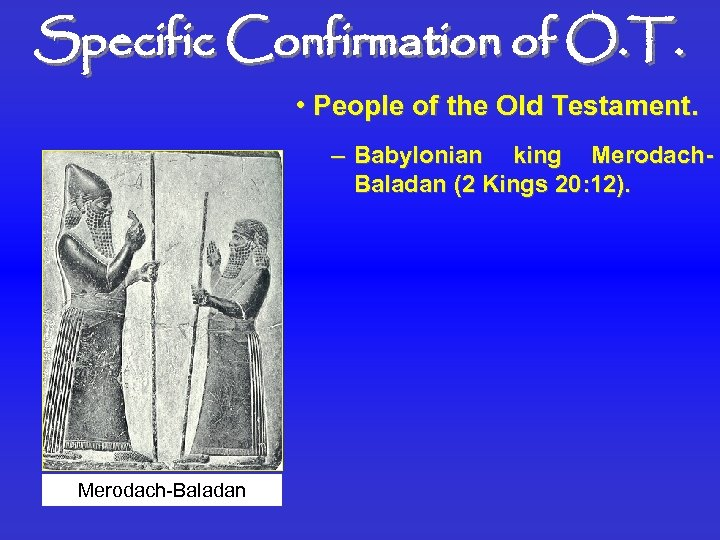 Specific Confirmation of O. T. • People of the Old Testament. – Babylonian king