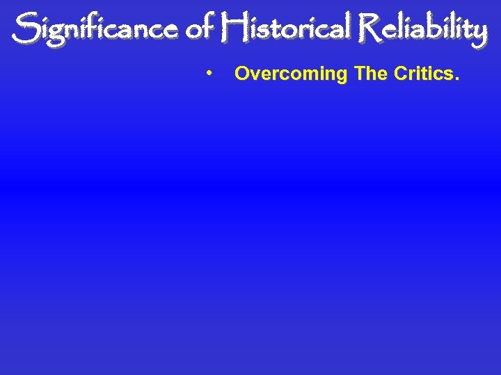 Significance of Historical Reliability • Overcoming The Critics.