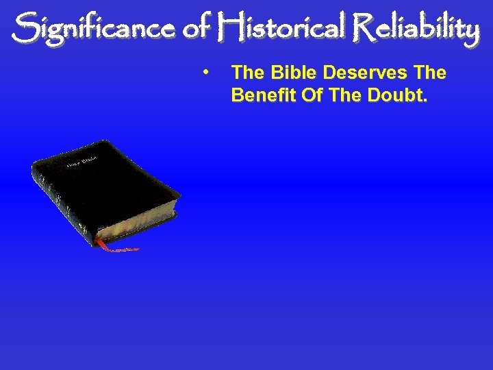 Significance of Historical Reliability • The Bible Deserves The Benefit Of The Doubt.