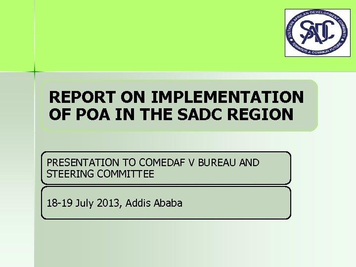 REPORT ON IMPLEMENTATION OF POA IN THE SADC REGION PRESENTATION TO COMEDAF V BUREAU