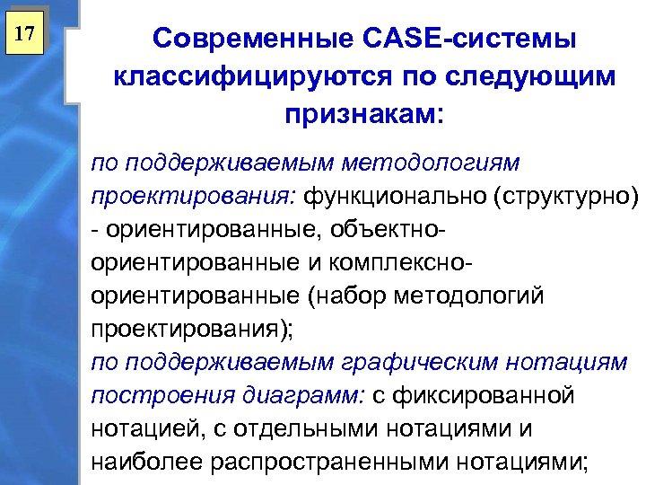 17 Современные CASE-системы классифицируются по следующим признакам: по поддерживаемым методологиям проектирования: функционально (структурно) -