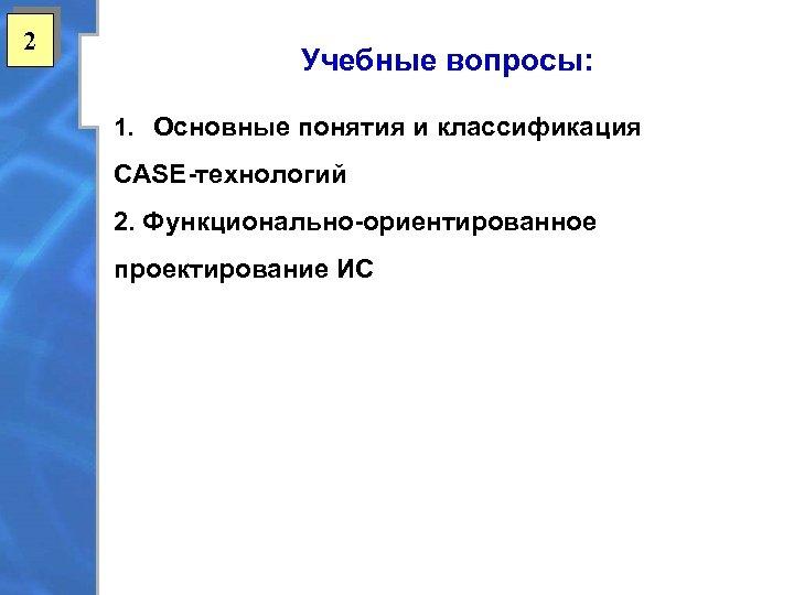 2 Учебные вопросы: 1. Основные понятия и классификация CASE-технологий 2. Функционально-ориентированное проектирование ИС