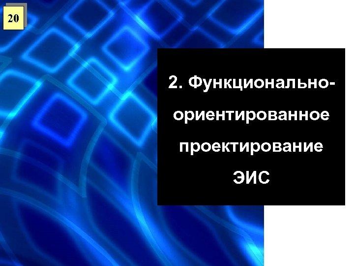 20 2. Функциональноориентированное проектирование ЭИС