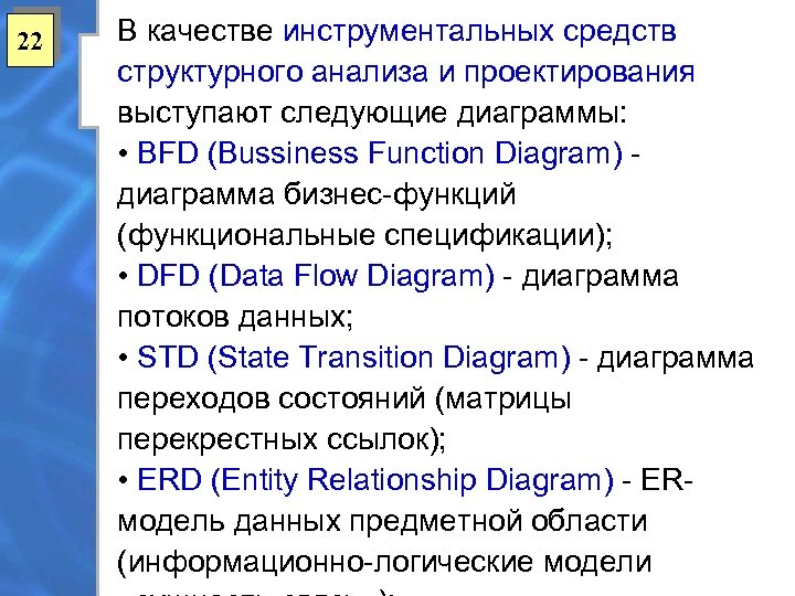 22 В качестве инструментальных средств структурного анализа и проектирования выступают следующие диаграммы: • BFD