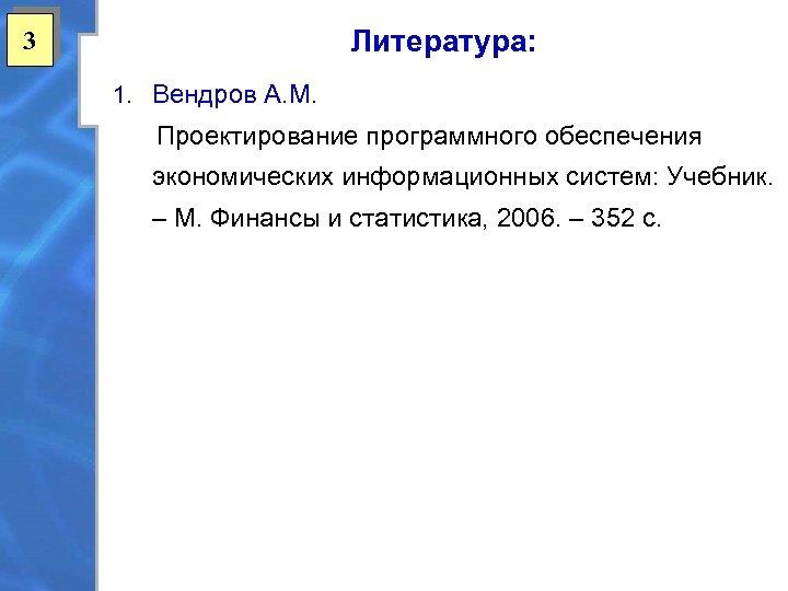 Литература: 3 1. Вендров А. М. Проектирование программного обеспечения экономических информационных систем: Учебник. –