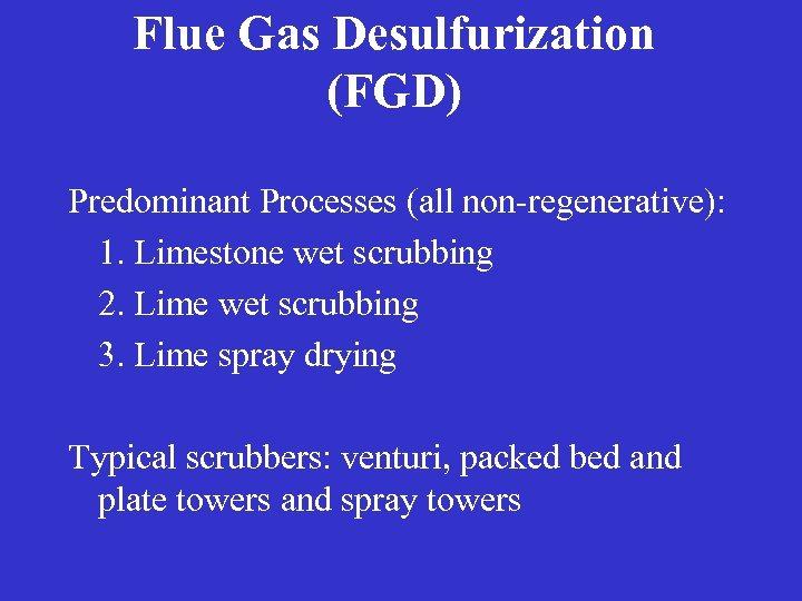 Flue Gas Desulfurization (FGD) Predominant Processes (all non-regenerative): 1. Limestone wet scrubbing 2. Lime