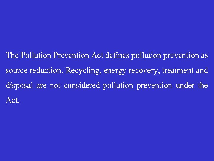The Pollution Prevention Act defines pollution prevention as source reduction. Recycling, energy recovery, treatment