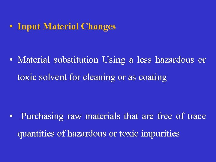 • Input Material Changes • Material substitution Using a less hazardous or toxic