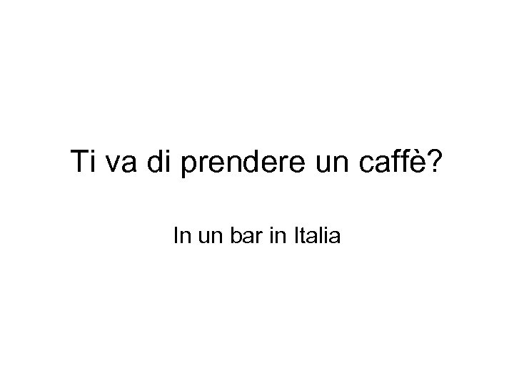 Ti va di prendere un caffè? In un bar in Italia