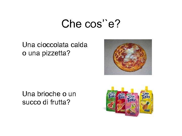 Che cos'`e? Una cioccolata calda o una pizzetta? Una brioche o un succo di