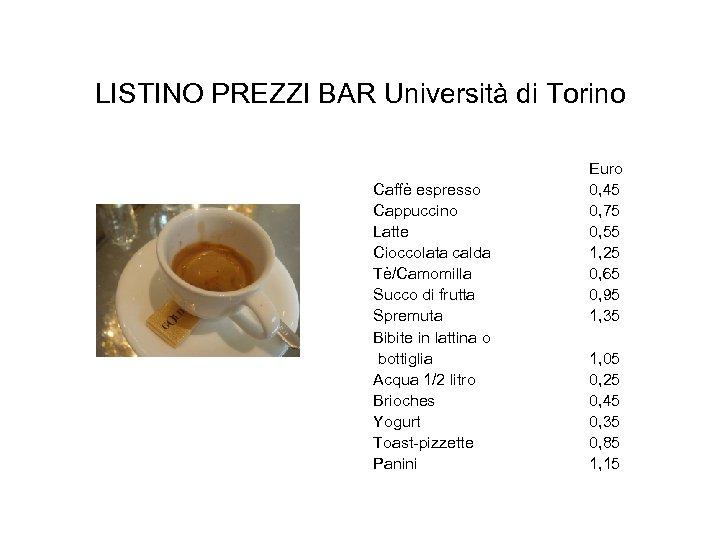 LISTINO PREZZI BAR Università di Torino Caffè espresso Cappuccino Latte Cioccolata calda Tè/Camomilla Succo