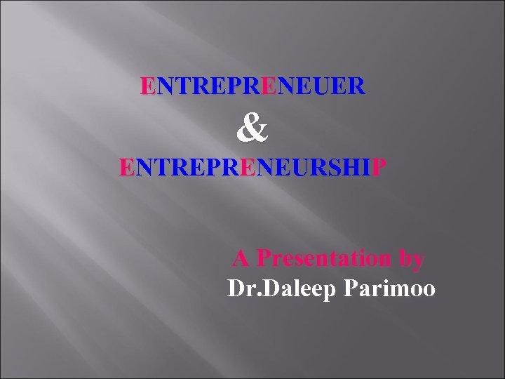 ENTREPRENEUER & ENTREPRENEURSHIP A Presentation by Dr. Daleep Parimoo