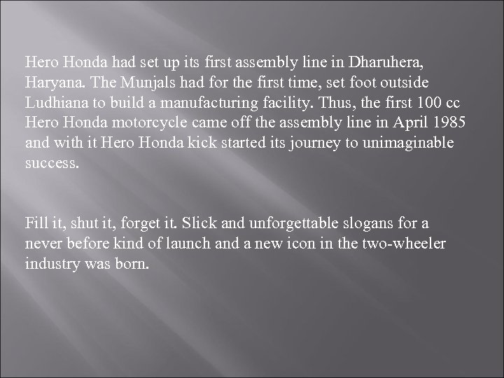 Hero Honda had set up its first assembly line in Dharuhera, Haryana. The Munjals
