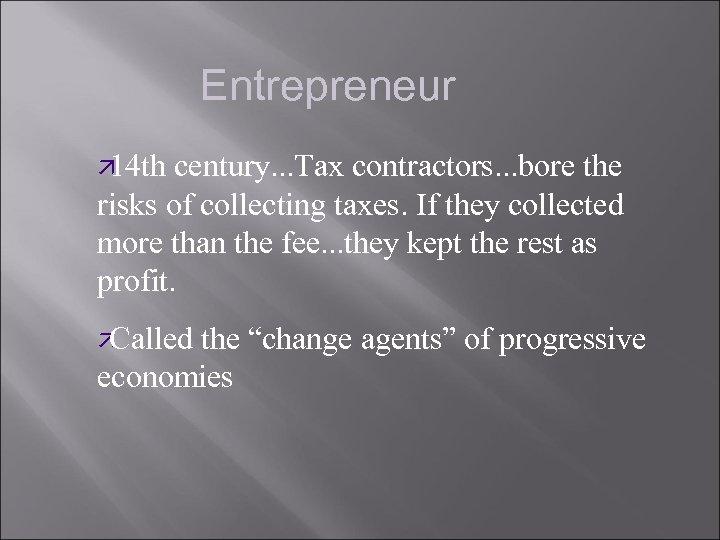 Entrepreneur ä 14 th century. . . Tax contractors. . . bore the risks
