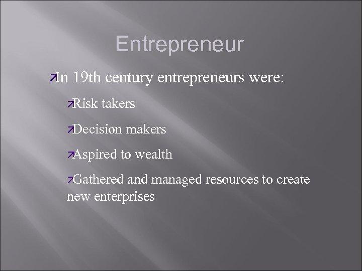 Entrepreneur ä In 19 th century entrepreneurs were: ä Risk takers ä Decision makers