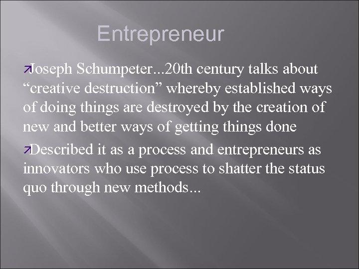 "Entrepreneur ä Joseph Schumpeter. . . 20 th century talks about ""creative destruction"" whereby"