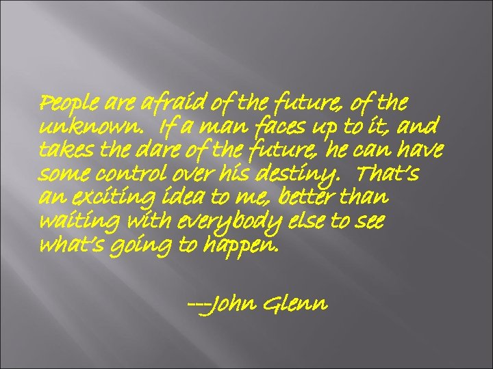 People are afraid of the future, of the unknown. If a man faces up