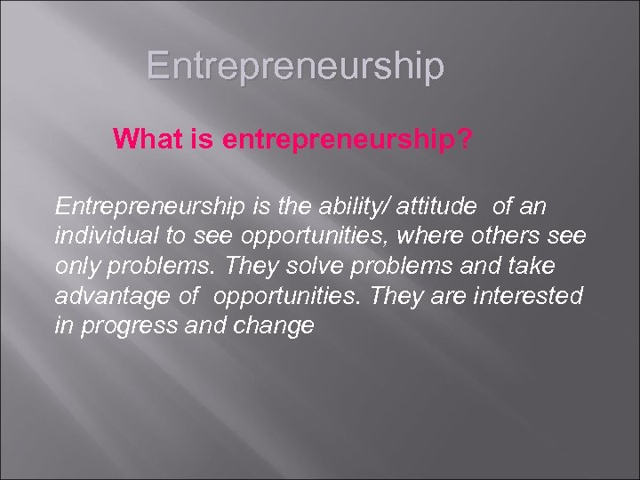 Entrepreneurship What is entrepreneurship? Entrepreneurship is the ability/ attitude of an individual to see