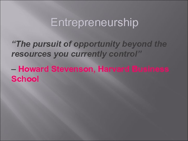 """Entrepreneurship """"The pursuit of opportunity beyond the resources you currently control"""" – Howard Stevenson,"""