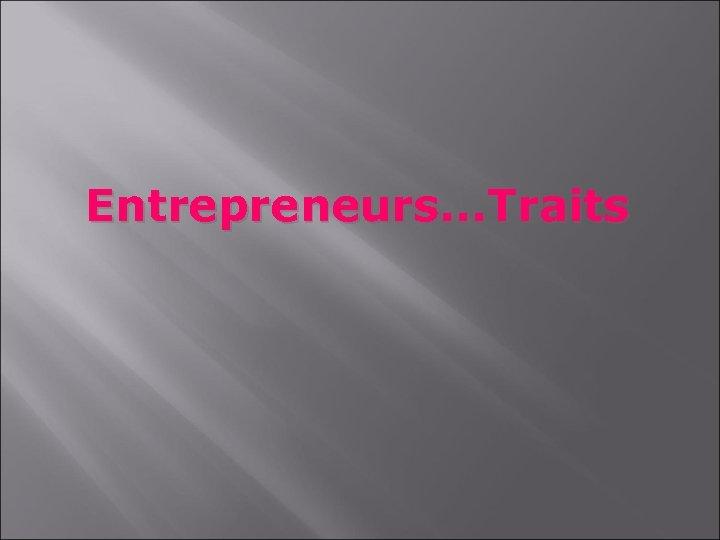 Entrepreneurs. . . Traits