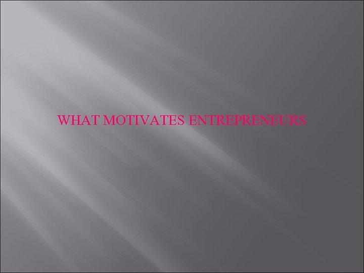 WHAT MOTIVATES ENTREPRENEURS