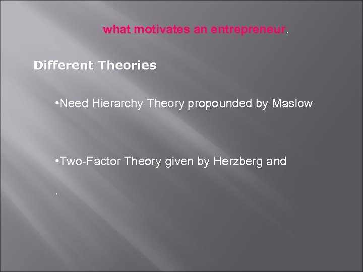 what motivates an entrepreneur Different Theories • Need Hierarchy Theory propounded by Maslow •
